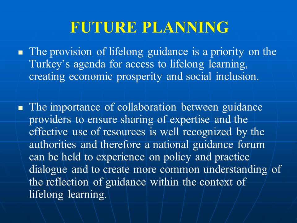 FUTURE PLANNING The provision of lifelong guidance is a priority on the Turkey's agenda for access to lifelong learning, creating economic prosperity and social inclusion.