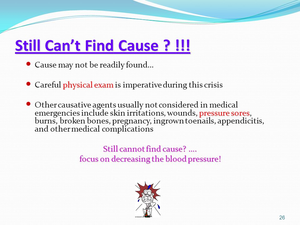 Still Can't Find Cause ? !!! Cause may not be readily found… physical exam Careful physical exam is imperative during this crisis pressure sores Other