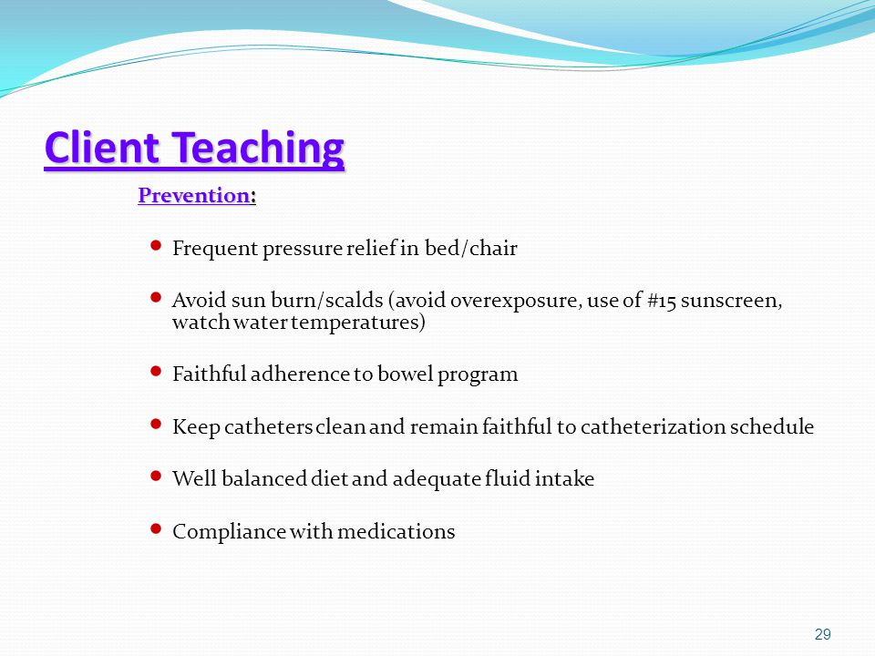 Client Teaching Prevention: Frequent pressure relief in bed/chair Avoid sun burn/scalds (avoid overexposure, use of #15 sunscreen, watch water tempera