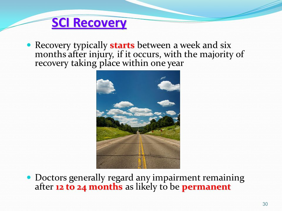 SCI Recovery starts Recovery typically starts between a week and six months after injury, if it occurs, with the majority of recovery taking place wit