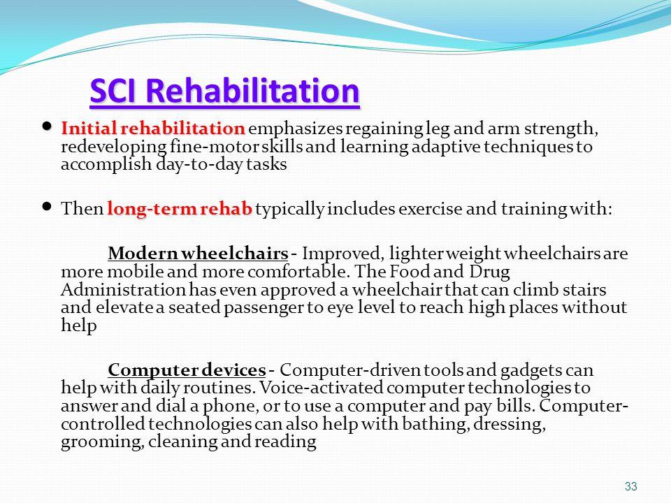 SCI Rehabilitation Initial rehabilitation Initial rehabilitation emphasizes regaining leg and arm strength, redeveloping fine-motor skills and learnin