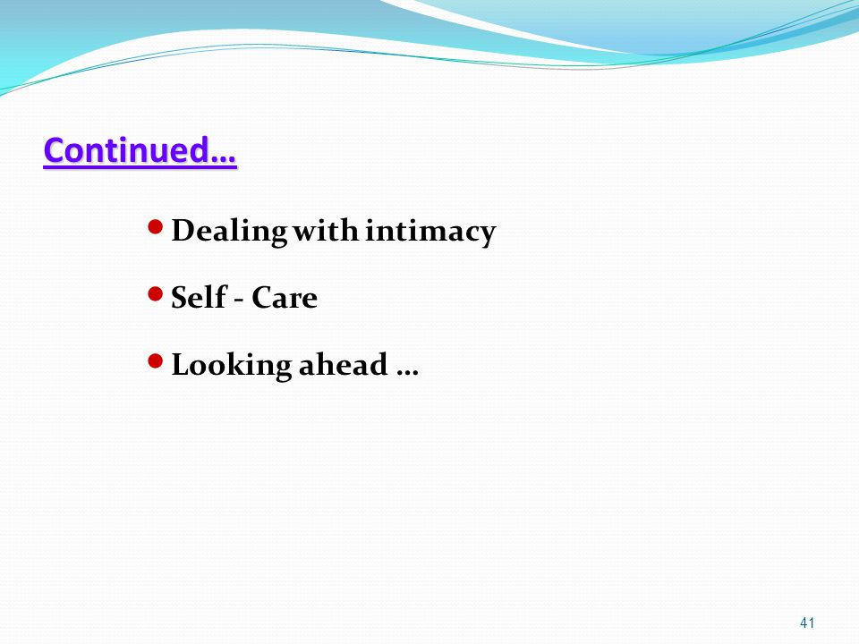 Continued… Dealing with intimacy Self - Care Looking ahead … 41