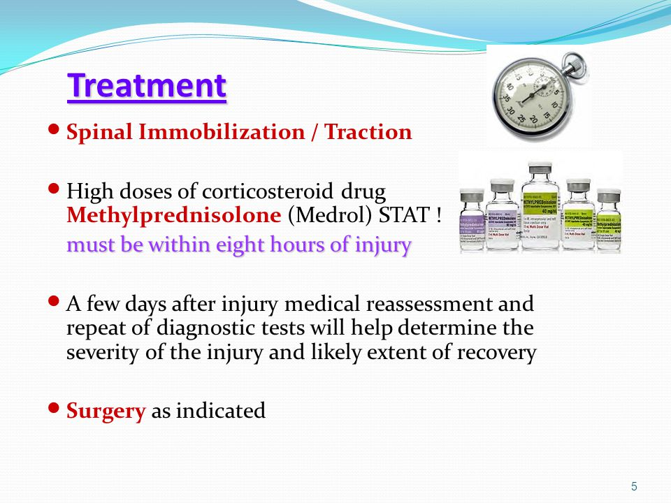 Treatment Spinal Immobilization / Traction High doses of corticosteroid drug Methylprednisolone (Medrol) STAT ! must be within eight hours of injury A