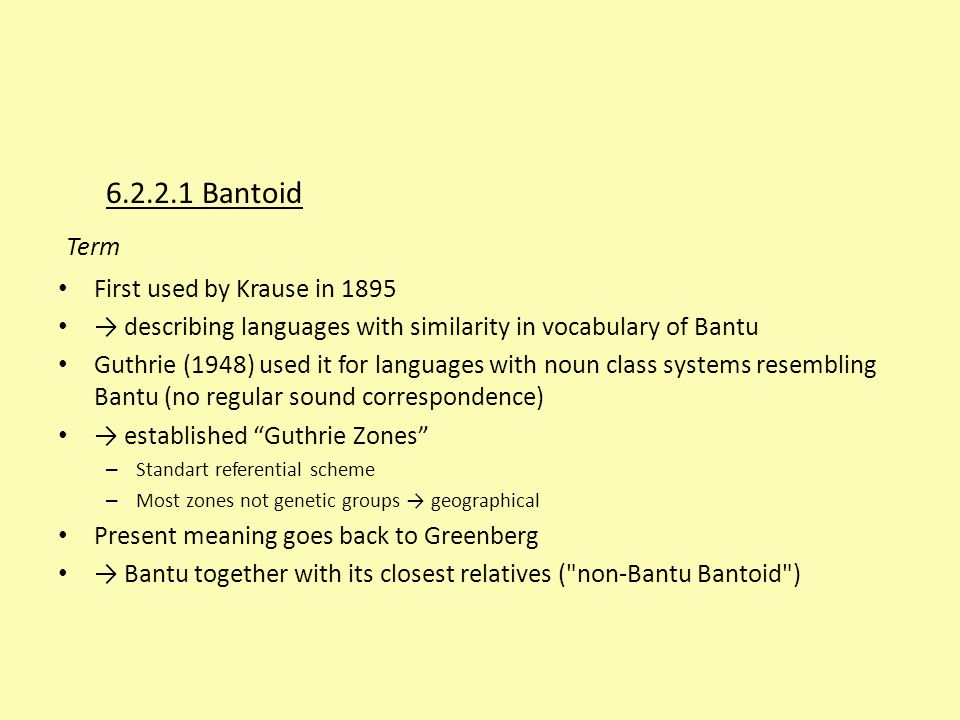 6.2.2.1 Bantoid Term First used by Krause in 1895 → describing languages with similarity in vocabulary of Bantu Guthrie (1948) used it for languages w