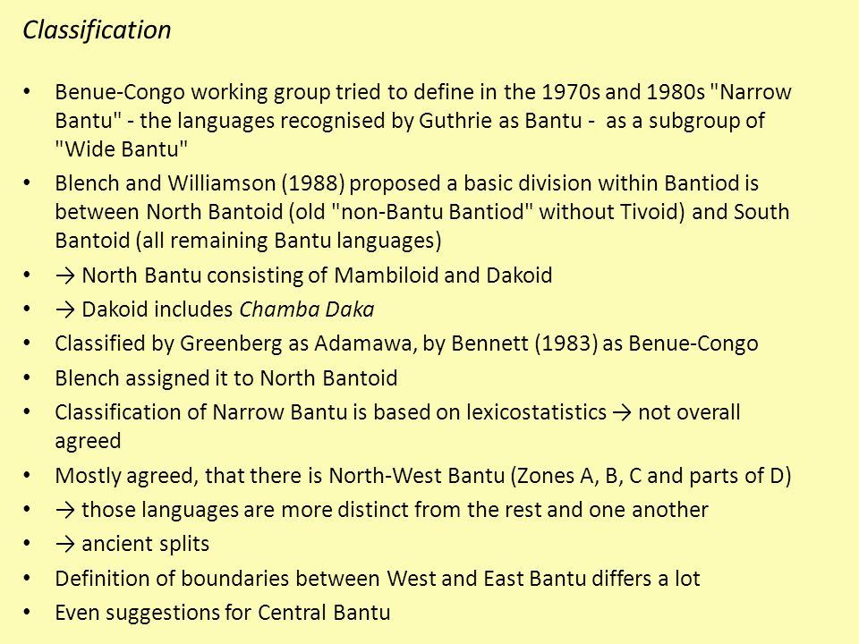 Classification Benue-Congo working group tried to define in the 1970s and 1980s Narrow Bantu - the languages recognised by Guthrie as Bantu - as a subgroup of Wide Bantu Blench and Williamson (1988) proposed a basic division within Bantiod is between North Bantoid (old non-Bantu Bantiod without Tivoid) and South Bantoid (all remaining Bantu languages) → North Bantu consisting of Mambiloid and Dakoid → Dakoid includes Chamba Daka Classified by Greenberg as Adamawa, by Bennett (1983) as Benue-Congo Blench assigned it to North Bantoid Classification of Narrow Bantu is based on lexicostatistics → not overall agreed Mostly agreed, that there is North-West Bantu (Zones A, B, C and parts of D) → those languages are more distinct from the rest and one another → ancient splits Definition of boundaries between West and East Bantu differs a lot Even suggestions for Central Bantu