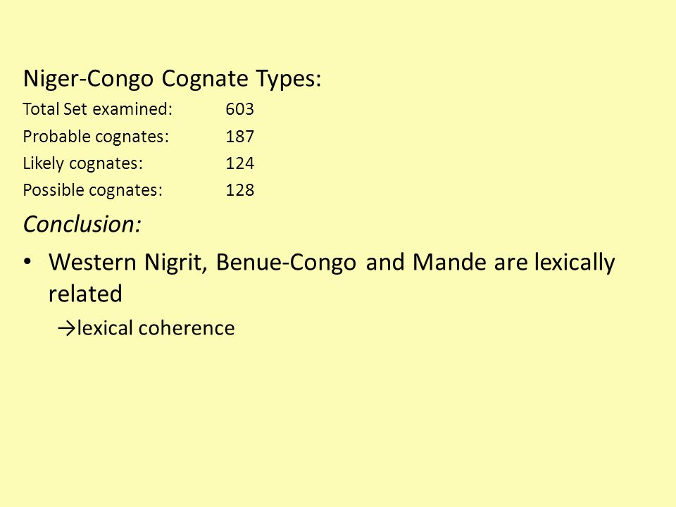 Niger-Congo Cognate Types: Total Set examined: 603 Probable cognates:187 Likely cognates:124 Possible cognates: 128 Conclusion: Western Nigrit, Benue-Congo and Mande are lexically related →lexical coherence