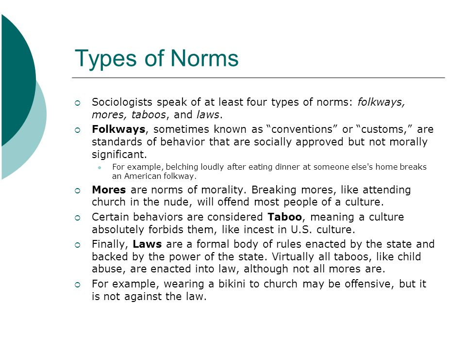 Types of Norms  Sociologists speak of at least four types of norms: folkways, mores, taboos, and laws.
