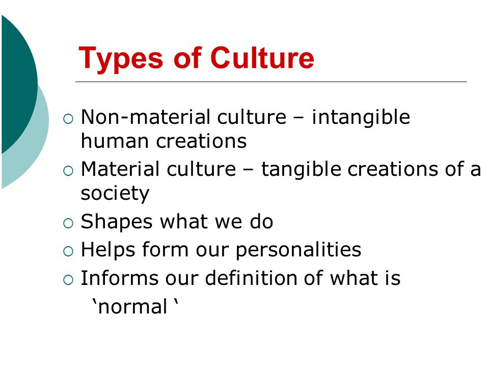 Types of Culture  Non-material culture – intangible human creations  Material culture – tangible creations of a society  Shapes what we do  Helps form our personalities  Informs our definition of what is 'normal '