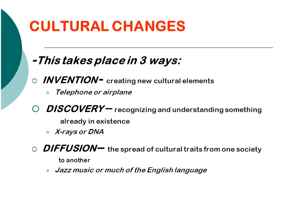 CULTURAL CHANGES - This takes place in 3 ways:  INVENTION - creating new cultural elements Telephone or airplane  DISCOVERY – recognizing and understanding something already in existence X-rays or DNA  DIFFUSION – the spread of cultural traits from one society to another Jazz music or much of the English language