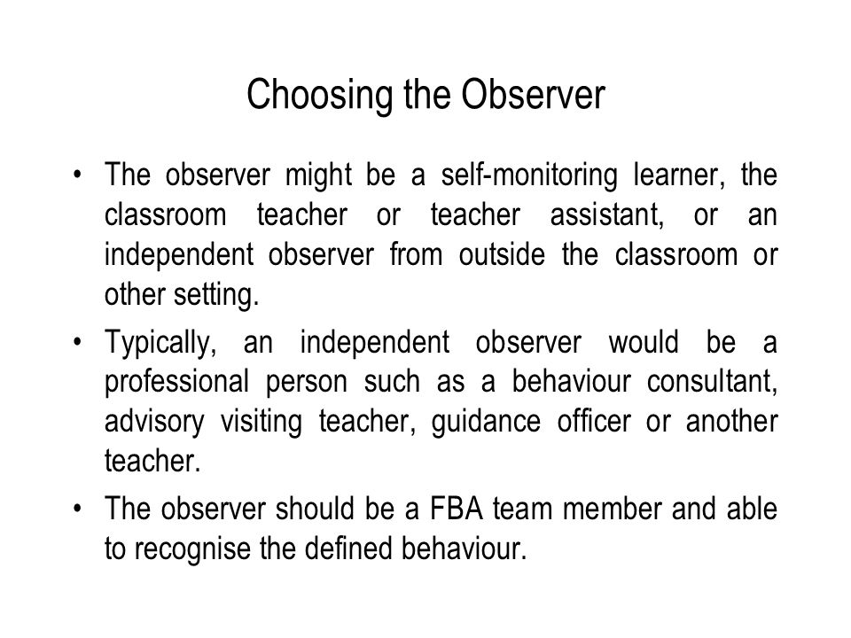 Choosing the Observer The observer might be a self-monitoring learner, the classroom teacher or teacher assistant, or an independent observer from outside the classroom or other setting.