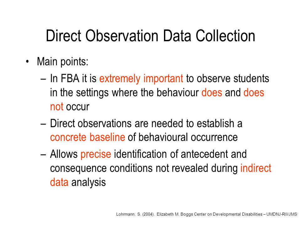 Direct Observation Data Collection Main points: –In FBA it is extremely important to observe students in the settings where the behaviour does and does not occur –Direct observations are needed to establish a concrete baseline of behavioural occurrence –Allows precise identification of antecedent and consequence conditions not revealed during indirect data analysis Lohrmann, S.