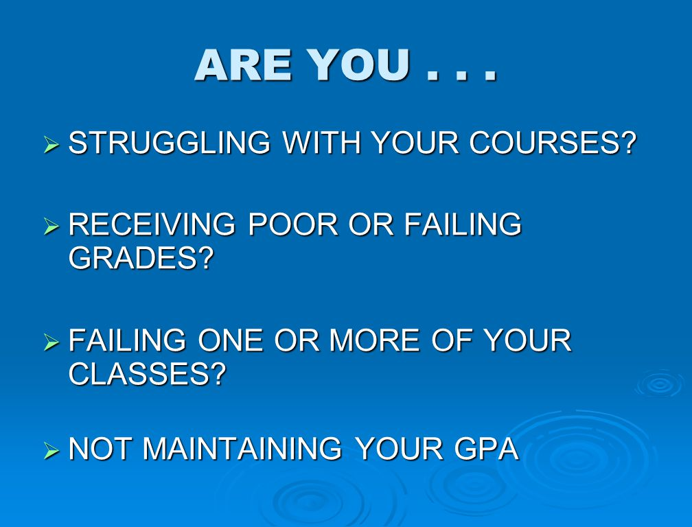 ARE YOU...  STRUGGLING WITH YOUR COURSES?  RECEIVING POOR OR FAILING GRADES?  FAILING ONE OR MORE OF YOUR CLASSES?  NOT MAINTAINING YOUR GPA