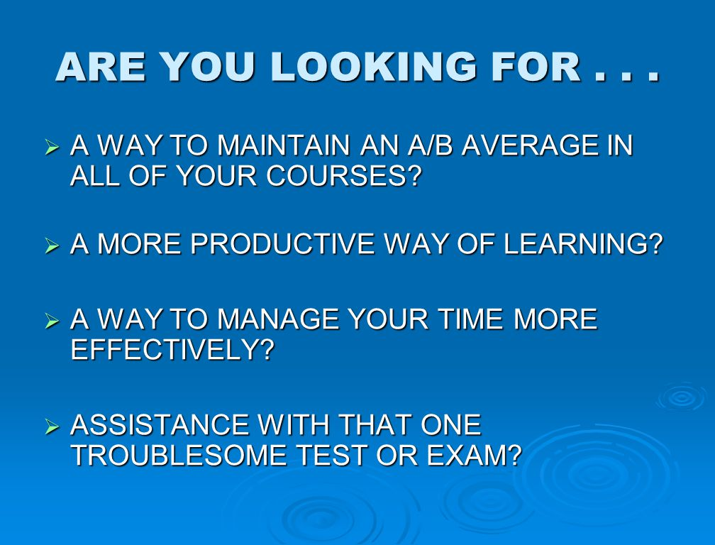ARE YOU LOOKING FOR...  A WAY TO MAINTAIN AN A/B AVERAGE IN ALL OF YOUR COURSES?  A MORE PRODUCTIVE WAY OF LEARNING?  A WAY TO MANAGE YOUR TIME MOR