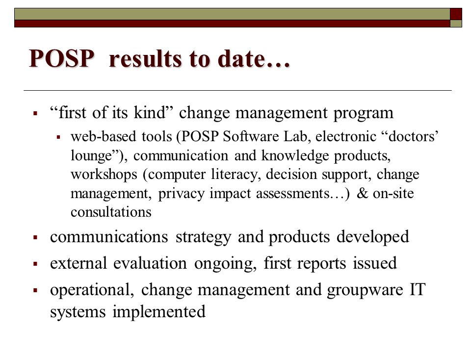 POSP results to date…  first of its kind change management program  web-based tools (POSP Software Lab, electronic doctors' lounge ), communication and knowledge products, workshops (computer literacy, decision support, change management, privacy impact assessments…) & on-site consultations  communications strategy and products developed  external evaluation ongoing, first reports issued  operational, change management and groupware IT systems implemented