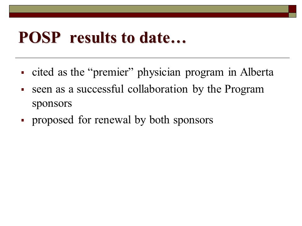 POSP results to date…  cited as the premier physician program in Alberta  seen as a successful collaboration by the Program sponsors  proposed for renewal by both sponsors