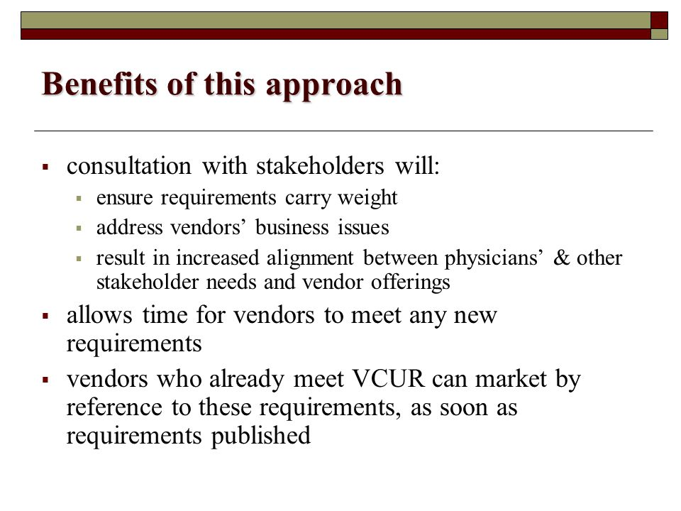 Benefits of this approach  consultation with stakeholders will:  ensure requirements carry weight  address vendors' business issues  result in increased alignment between physicians' & other stakeholder needs and vendor offerings  allows time for vendors to meet any new requirements  vendors who already meet VCUR can market by reference to these requirements, as soon as requirements published