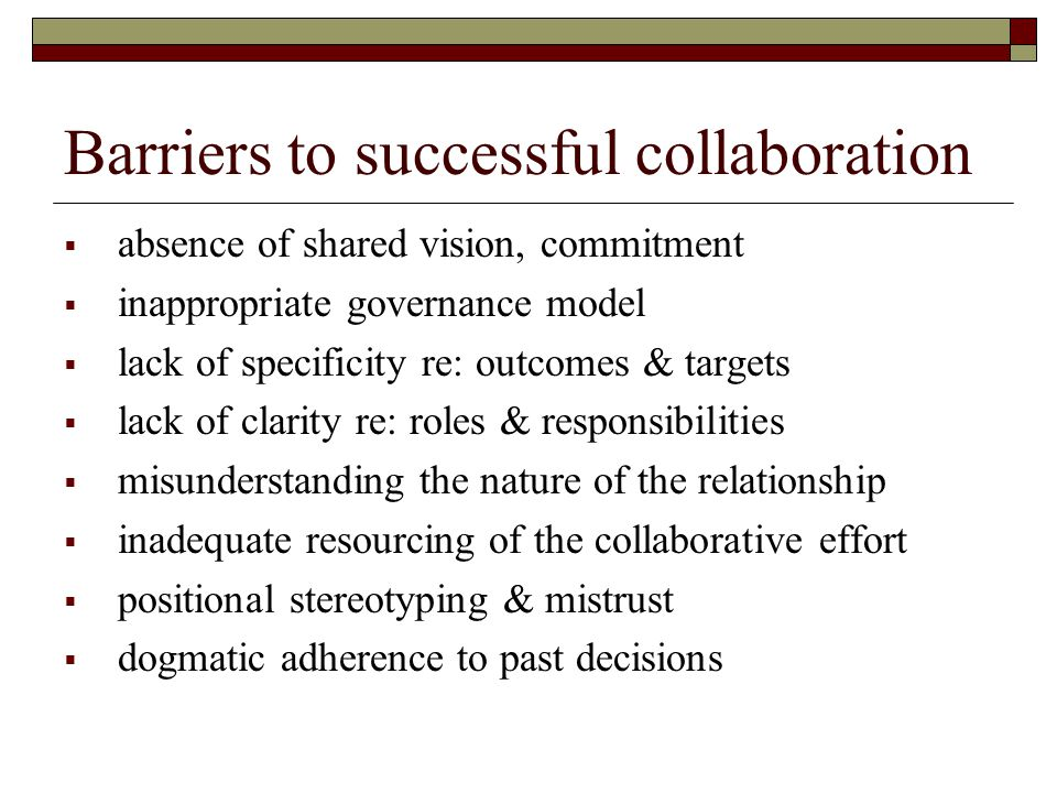 Barriers to successful collaboration  absence of shared vision, commitment  inappropriate governance model  lack of specificity re: outcomes & targets  lack of clarity re: roles & responsibilities  misunderstanding the nature of the relationship  inadequate resourcing of the collaborative effort  positional stereotyping & mistrust  dogmatic adherence to past decisions