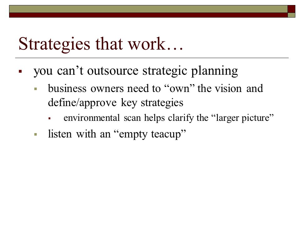 """Strategies that work…  you can't outsource strategic planning  business owners need to """"own"""" the vision and define/approve key strategies  environm"""