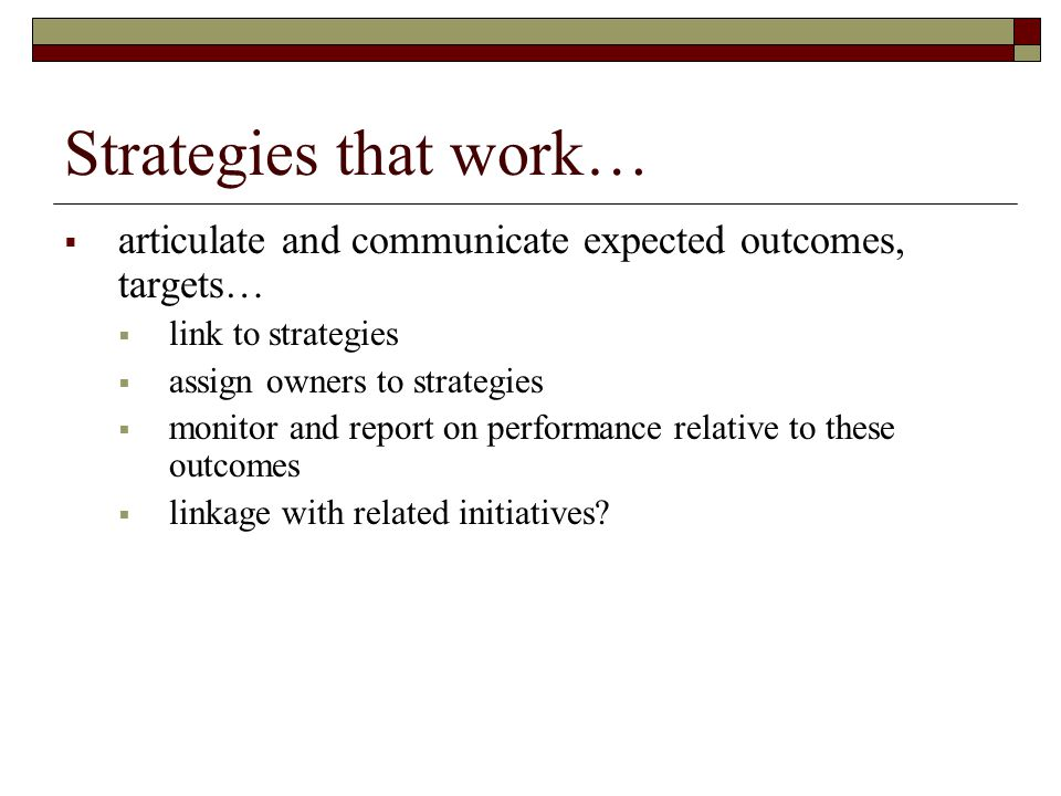 Strategies that work…  articulate and communicate expected outcomes, targets…  link to strategies  assign owners to strategies  monitor and report on performance relative to these outcomes  linkage with related initiatives?