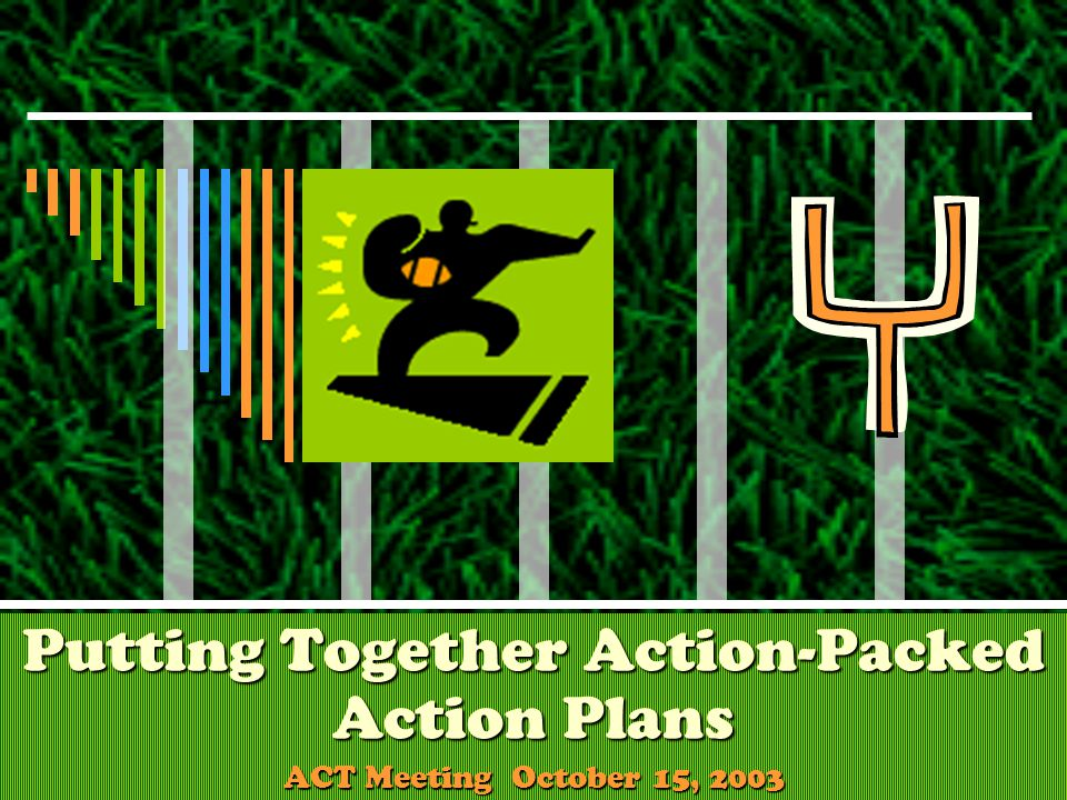 Putting Together Action-Packed Action Plans ACT Meeting October 15, 2003