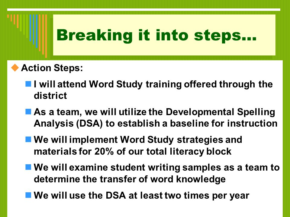 Breaking it into steps…  Action Steps: I will attend Word Study training offered through the district As a team, we will utilize the Developmental Spelling Analysis (DSA) to establish a baseline for instruction We will implement Word Study strategies and materials for 20% of our total literacy block We will examine student writing samples as a team to determine the transfer of word knowledge We will use the DSA at least two times per year