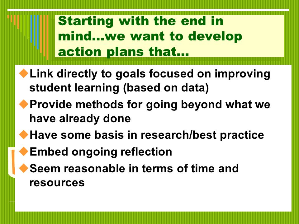 Starting with the end in mind…we want to develop action plans that…  Link directly to goals focused on improving student learning (based on data)  P