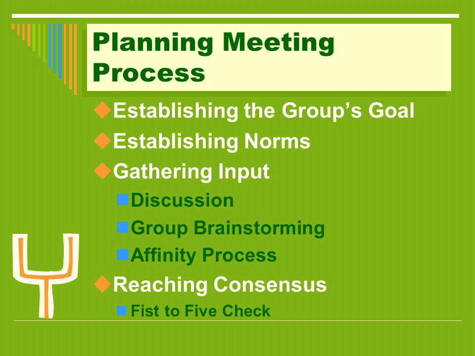 Planning Meeting Process  Establishing the Group's Goal  Establishing Norms  Gathering Input Discussion Group Brainstorming Affinity Process  Reaching Consensus Fist to Five Check