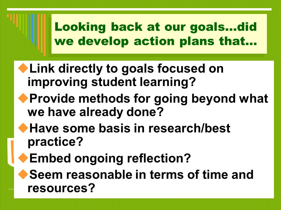 Looking back at our goals…did we develop action plans that…  Link directly to goals focused on improving student learning?  Provide methods for goin