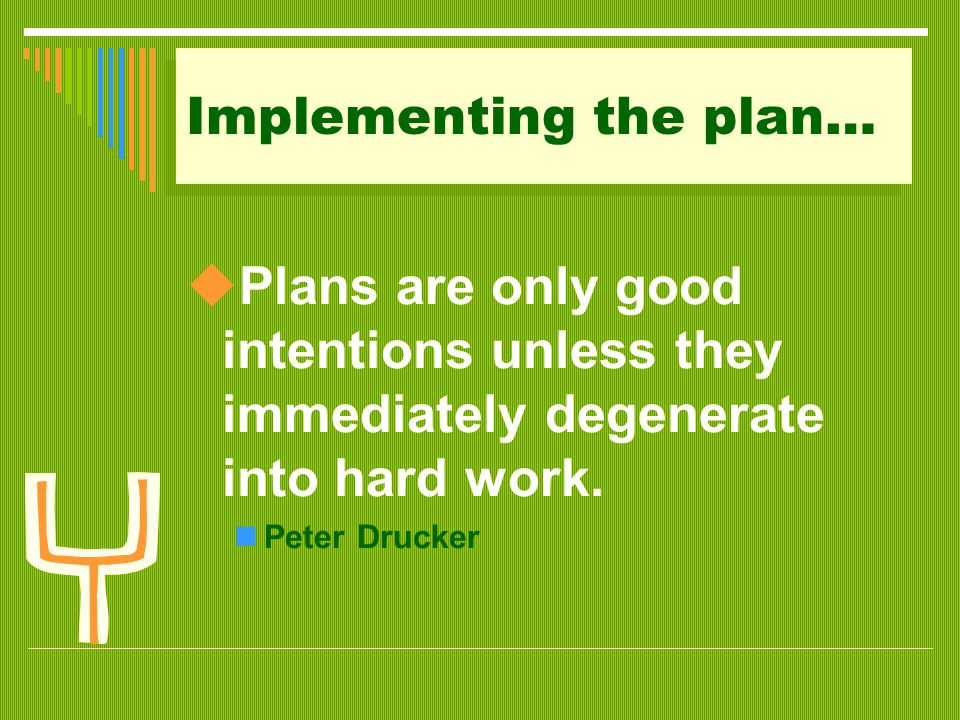 Implementing the plan…  Plans are only good intentions unless they immediately degenerate into hard work. Peter Drucker
