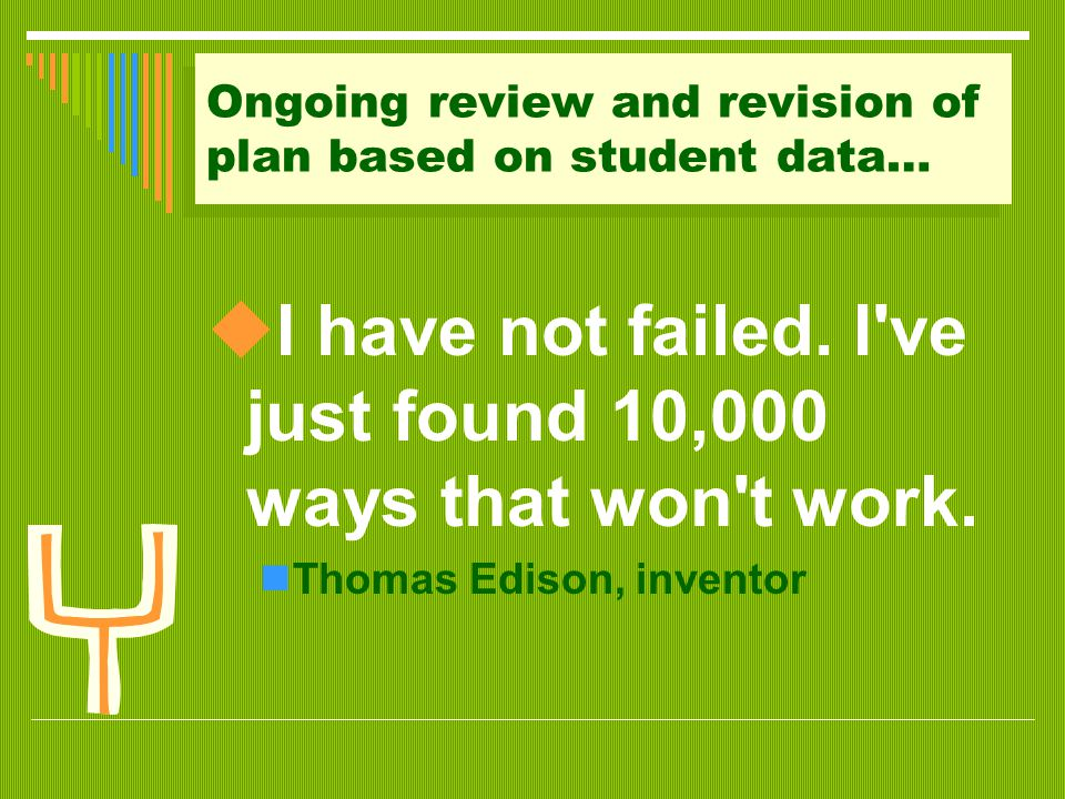 Ongoing review and revision of plan based on student data…  I have not failed. I've just found 10,000 ways that won't work. Thomas Edison, inventor