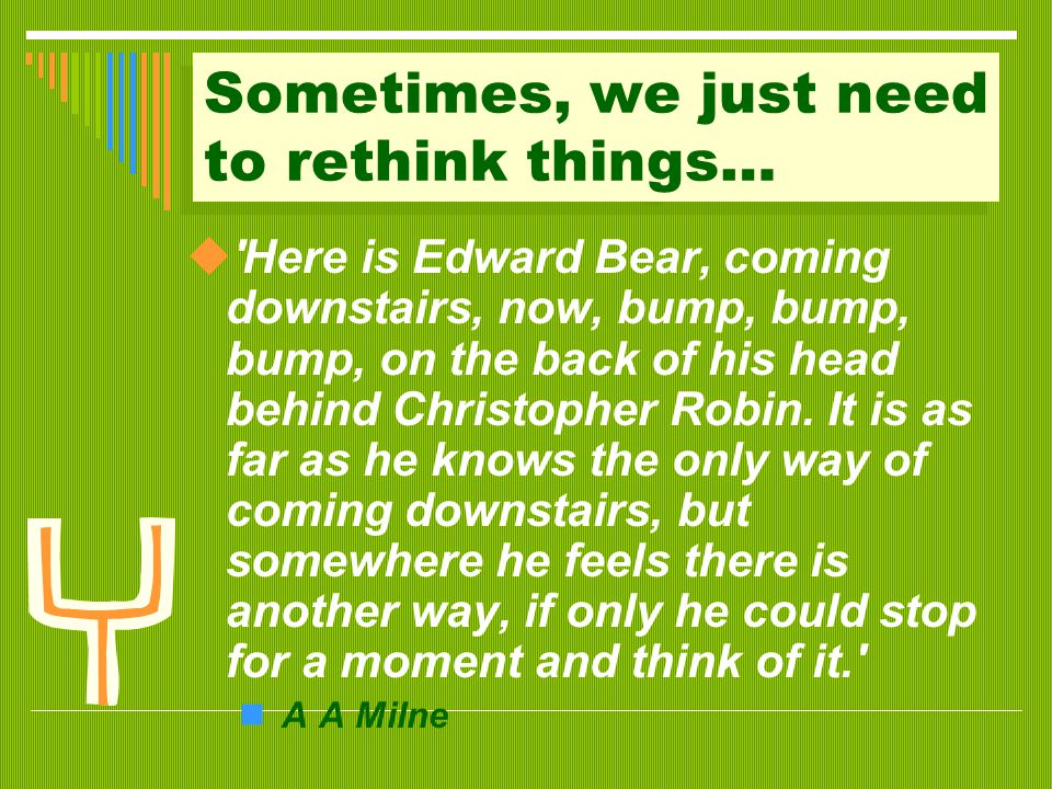Sometimes, we just need to rethink things…  Here is Edward Bear, coming downstairs, now, bump, bump, bump, on the back of his head behind Christopher Robin.