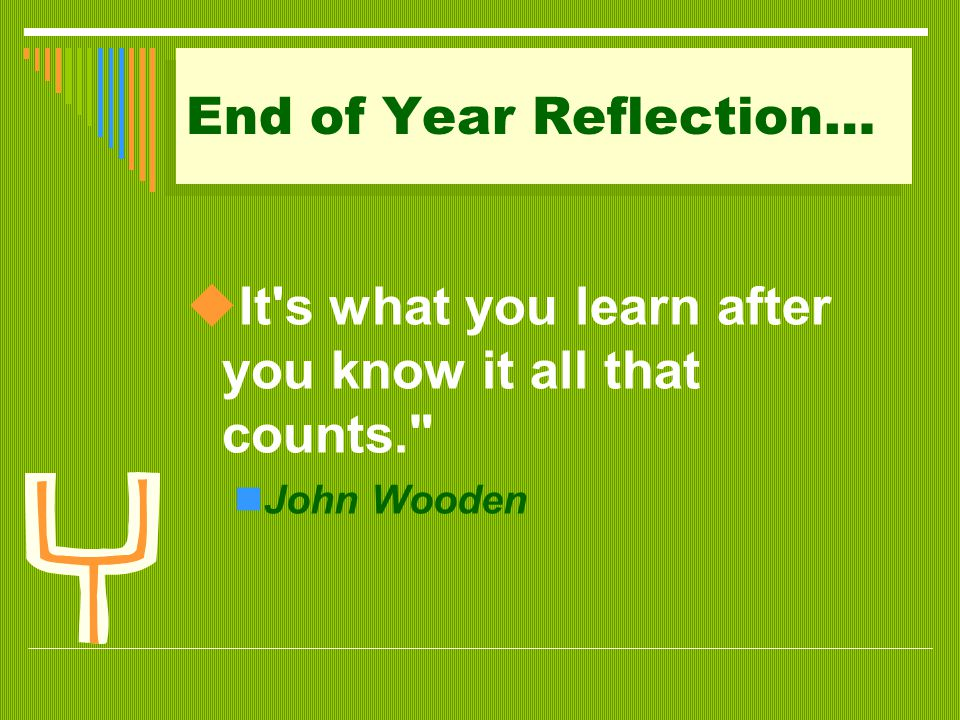 End of Year Reflection…  It's what you learn after you know it all that counts.