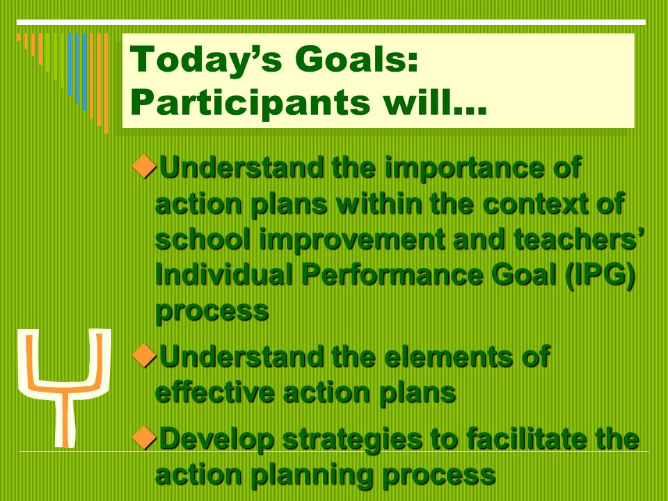 Today's Goals: Participants will…  Understand the importance of action plans within the context of school improvement and teachers' Individual Performance Goal (IPG) process  Understand the elements of effective action plans  Develop strategies to facilitate the action planning process