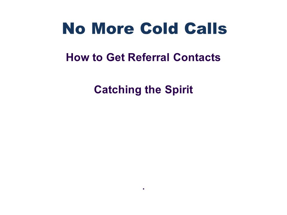 How to Get Referral Contacts Catching the Spirit. No More Cold Calls