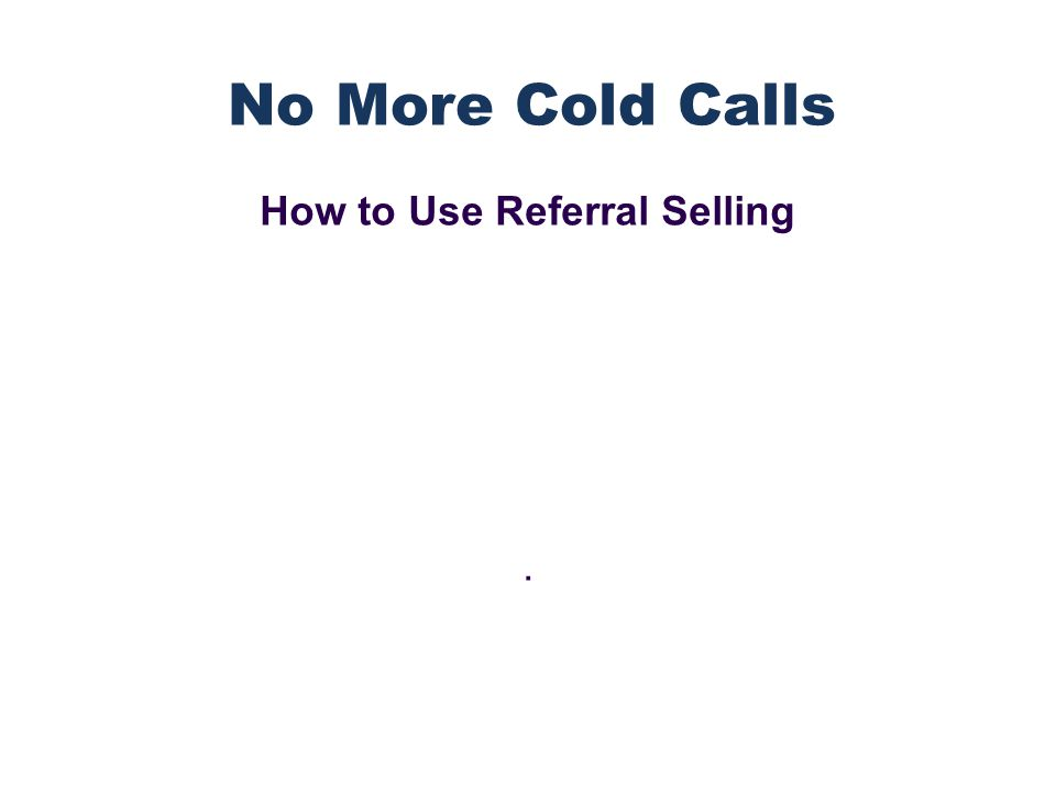 How to Use Referral Selling. No More Cold Calls