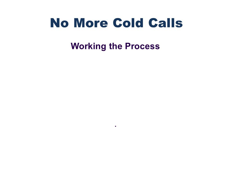 Working the Process. No More Cold Calls
