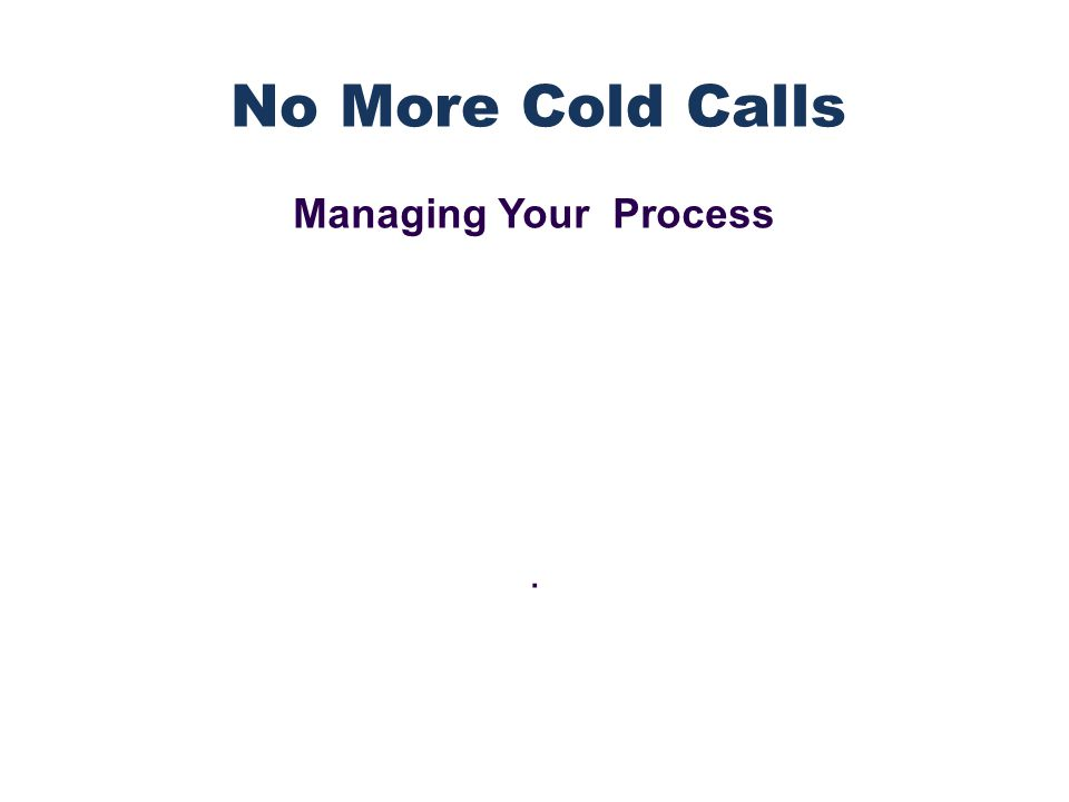 Managing Your Process. No More Cold Calls