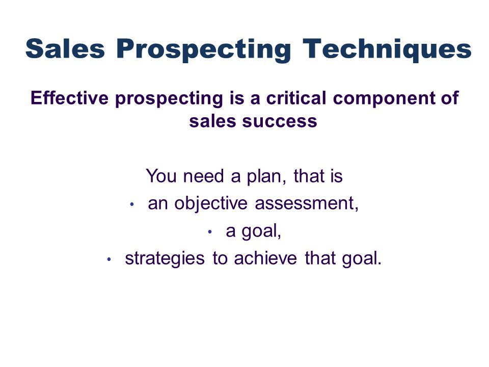 Effective prospecting is a critical component of sales success You need a plan, that is an objective assessment, a goal, strategies to achieve that goal..