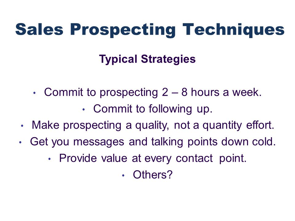Typical Strategies Commit to prospecting 2 – 8 hours a week.