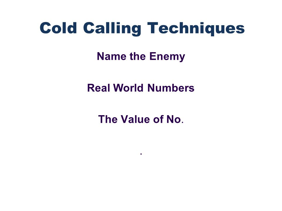 Name the Enemy Real World Numbers The Value of No.. Cold Calling Techniques