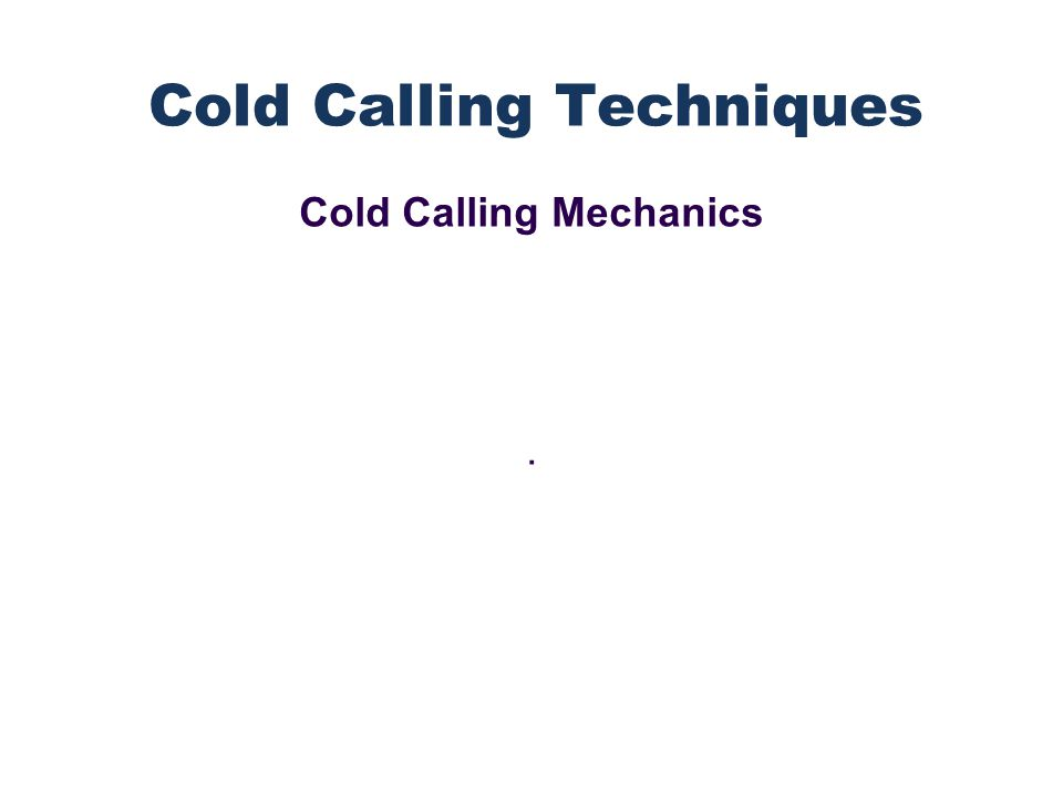 Cold Calling Mechanics. Cold Calling Techniques