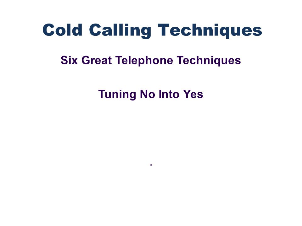 Six Great Telephone Techniques Tuning No Into Yes. Cold Calling Techniques