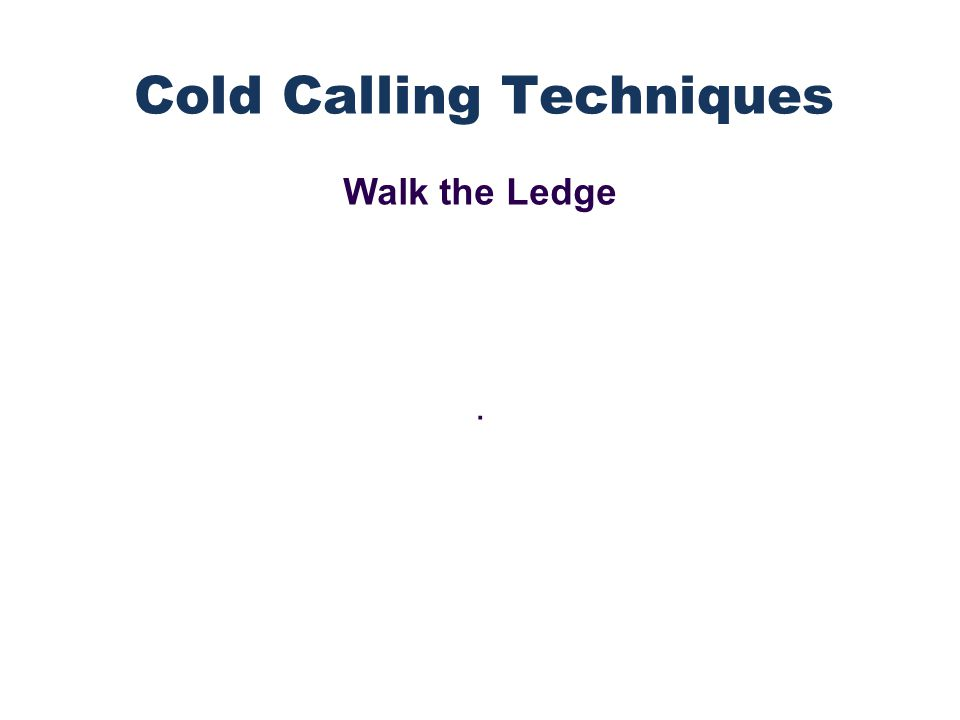 Walk the Ledge. Cold Calling Techniques