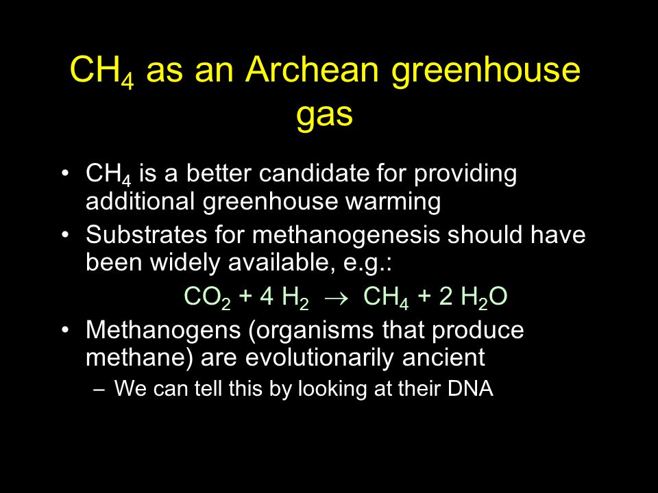 CH 4 as an Archean greenhouse gas CH 4 is a better candidate for providing additional greenhouse warming Substrates for methanogenesis should have bee