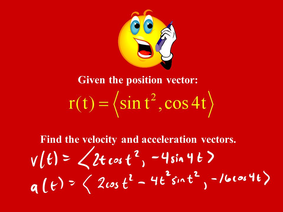 Given the position vector: Find the velocity and acceleration vectors.