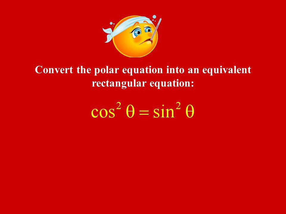 Convert the polar equation into an equivalent rectangular equation: