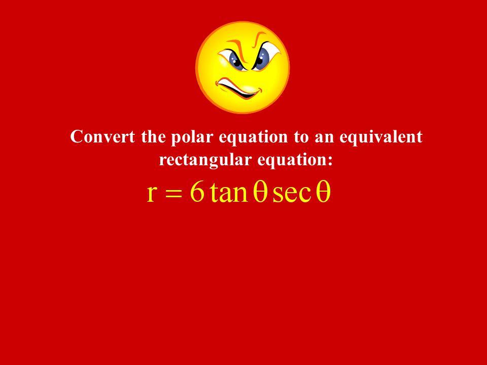 Convert the polar equation to an equivalent rectangular equation: