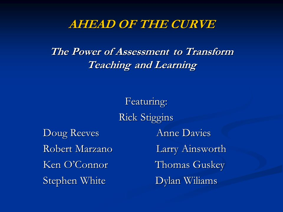 AHEAD OF THE CURVE The Power of Assessment to Transform Teaching and Learning Featuring: Rick Stiggins Doug ReevesAnne Davies Robert Marzano Larry Ain