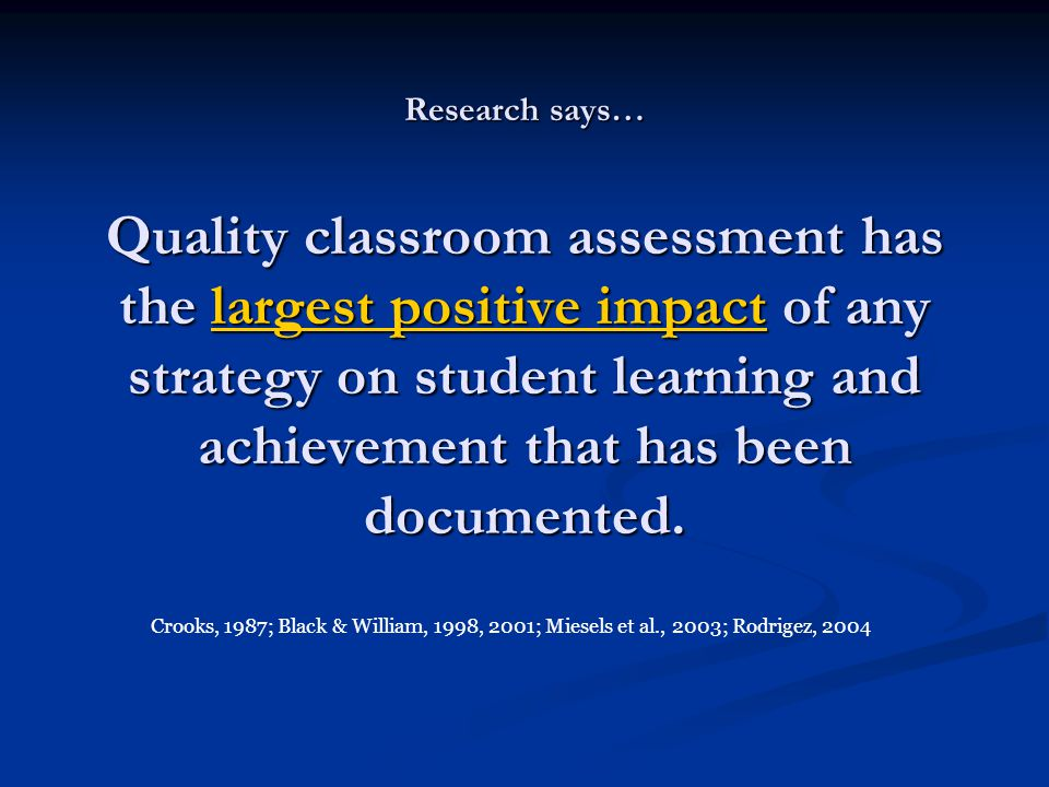 Research says… Quality classroom assessment has the largest positive impact of any strategy on student learning and achievement that has been document