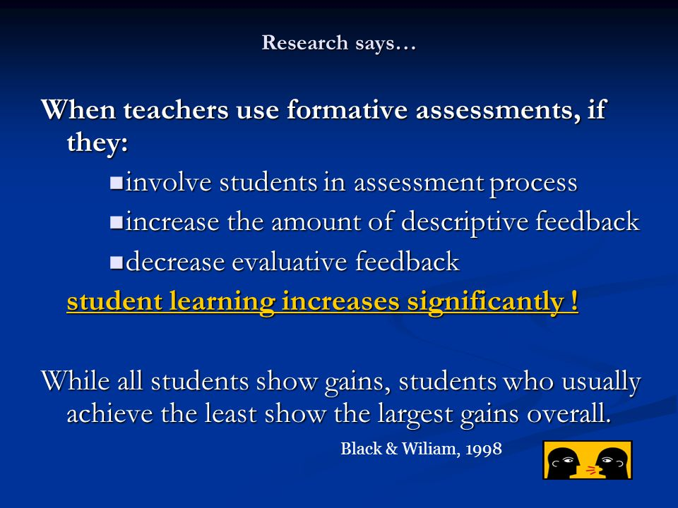Research says… When teachers use formative assessments, if they: involve students in assessment process involve students in assessment process increas